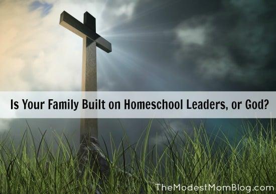 Is Your Family Built On Homeschool Leaders, Or God? | themodestmomblog.com