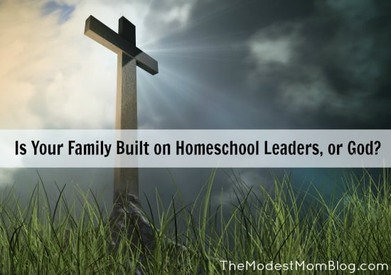 Is Your Family Built on Homeschool Leaders or God?