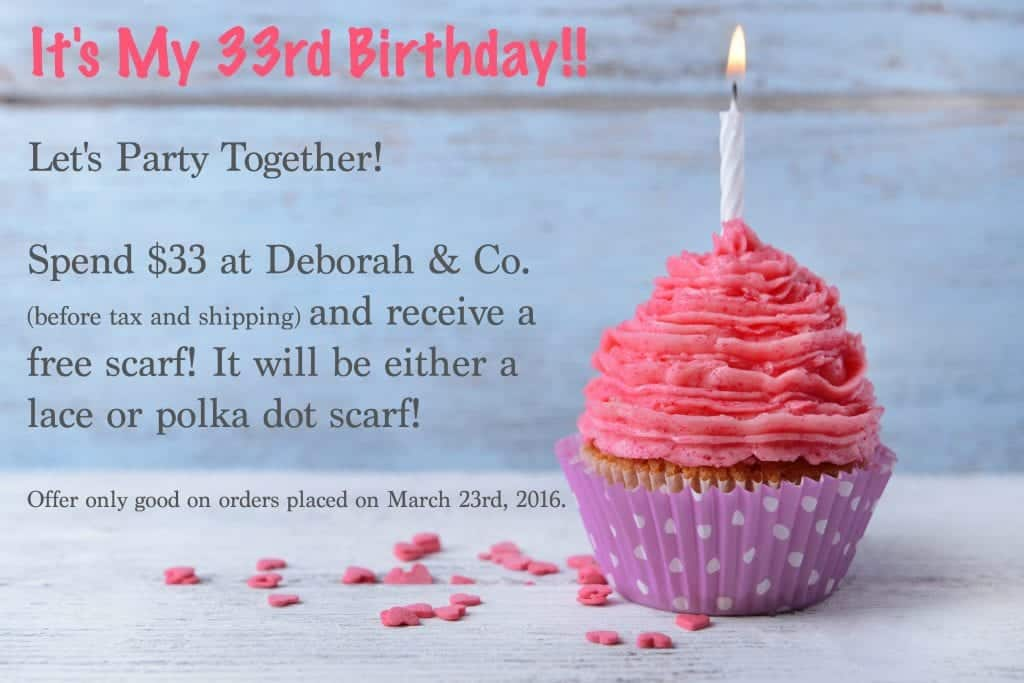 It's my 33rd Birthday, and it's time to celebrate! Spend $33 at Deborah & Co. and receive a free scarf of our choice, only good today, March 23rd!